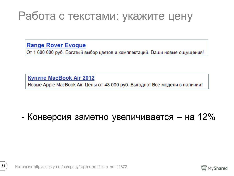 31 Работа с текстами: укажите цену - Конверсия заметно увеличивается – на 12% Источник: http:/clubs.ya.ru/company/replies.xml?item_no=11872