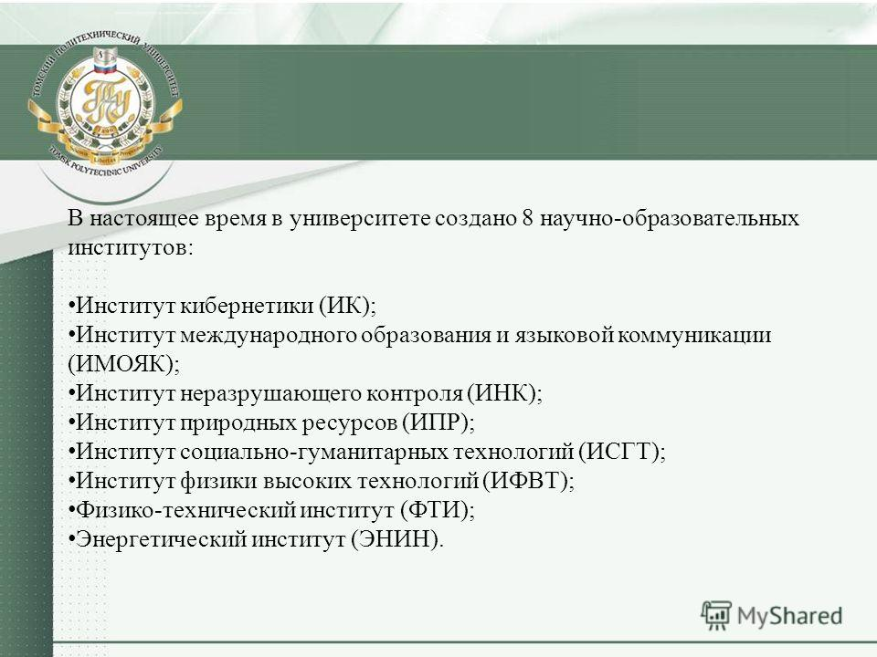 В настоящее время в университете создано 8 научно-образовательных институтов: Институт кибернетики (ИК); Институт международного образования и языковой коммуникации (ИМОЯК); Институт неразрушающего контроля (ИНК); Институт природных ресурсов (ИПР); И