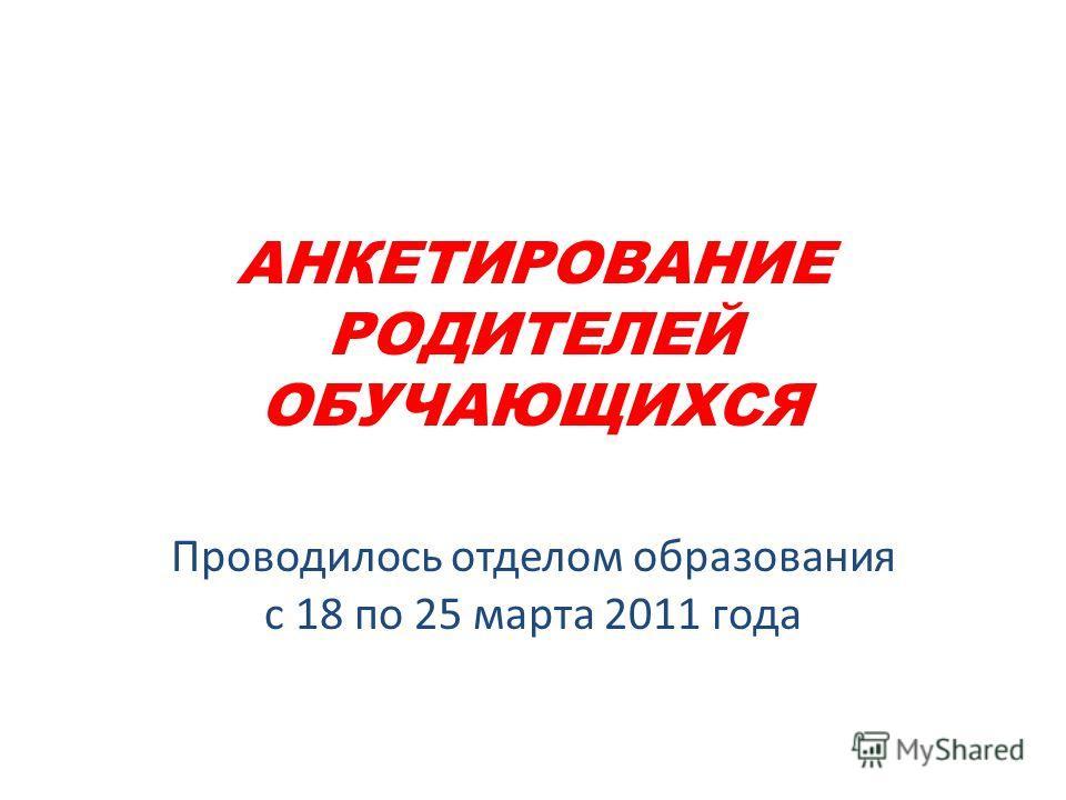 АНКЕТИРОВАНИЕ РОДИТЕЛЕЙ ОБУЧАЮЩИХСЯ Проводилось отделом образования с 18 по 25 марта 2011 года