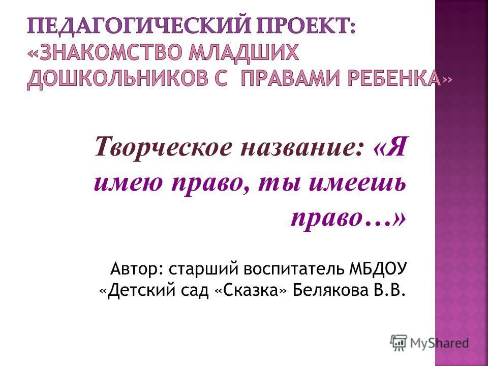 Творческое название: «Я имею право, ты имеешь право…» Автор: старший воспитатель МБДОУ «Детский сад «Сказка» Белякова В.В.
