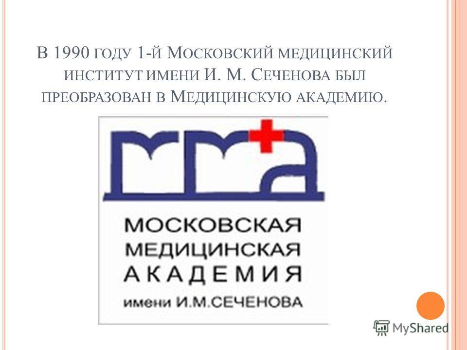 В 1990 ГОДУ 1- Й М ОСКОВСКИЙ МЕДИЦИНСКИЙ ИНСТИТУТ ИМЕНИ И. М. С ЕЧЕНОВА БЫЛ ПРЕОБРАЗОВАН В М ЕДИЦИНСКУЮ АКАДЕМИЮ.