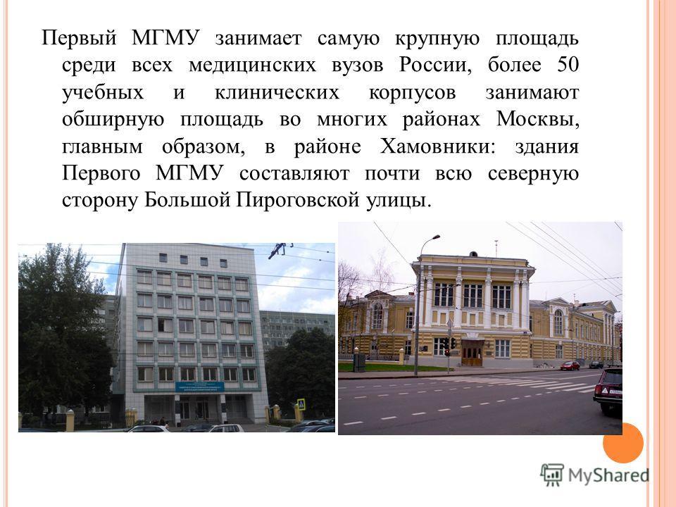 Первый МГМУ занимает самую крупную площадь среди всех медицинских вузов России, более 50 учебных и клинических корпусов занимают обширную площадь во многих районах Москвы, главным образом, в районе Хамовники: здания Первого МГМУ составляют почти всю