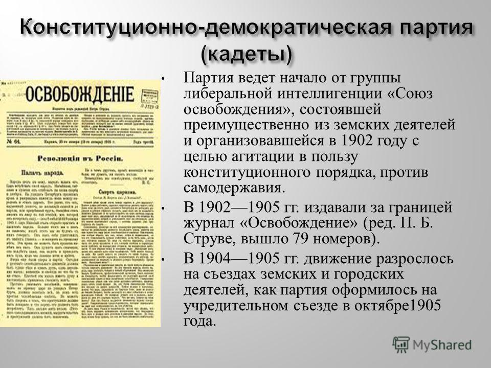 Партия ведет начало от группы либеральной интеллигенции « Союз освобождения », состоявшей преимущественно из земских деятелей и организовавшейся в 1902 году с целью агитации в пользу конституционного порядка, против самодержавия. В 19021905 гг. издав