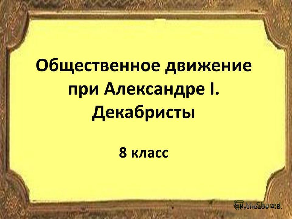 Общественное движение при Александре I. Декабристы 8 класс ©Кузнецов А.В.
