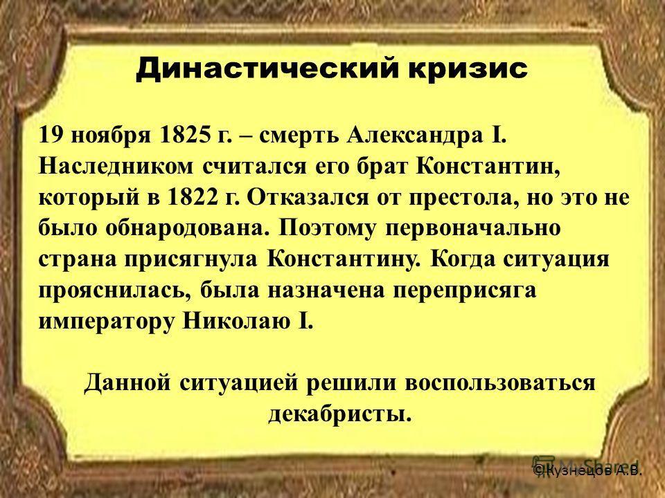 Династический кризис ©Кузнецов А.В. 19 ноября 1825 г. – смерть Александра I. Наследником считался его брат Константин, который в 1822 г. Отказался от престола, но это не было обнародована. Поэтому первоначально страна присягнула Константину. Когда си