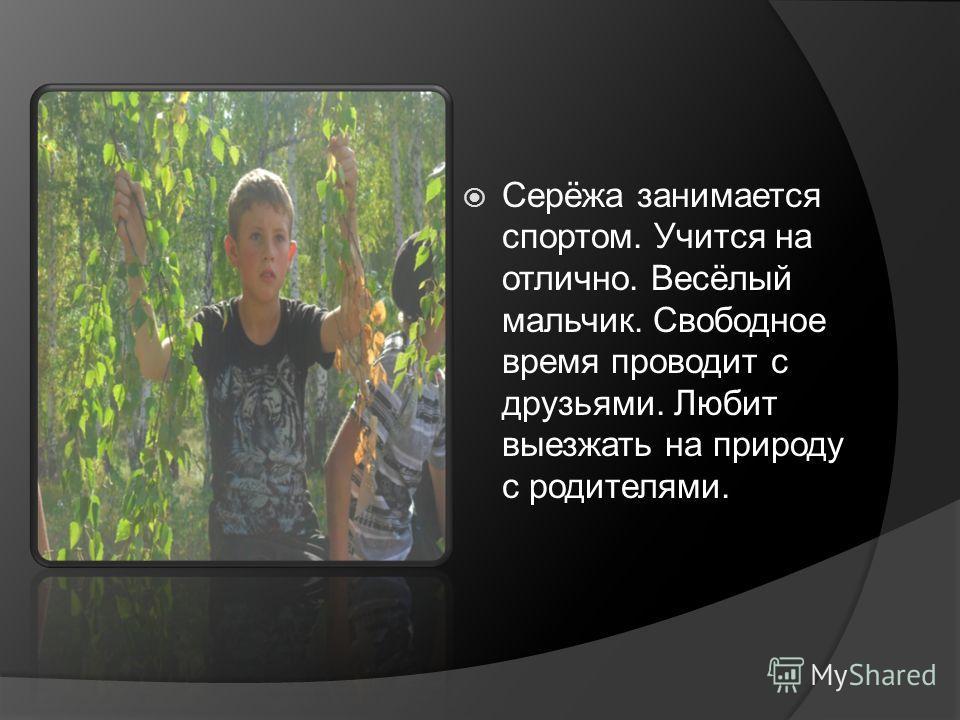 Серёжа занимается спортом. Учится на отлично. Весёлый мальчик. Свободное время проводит с друзьями. Любит выезжать на природу с родителями.