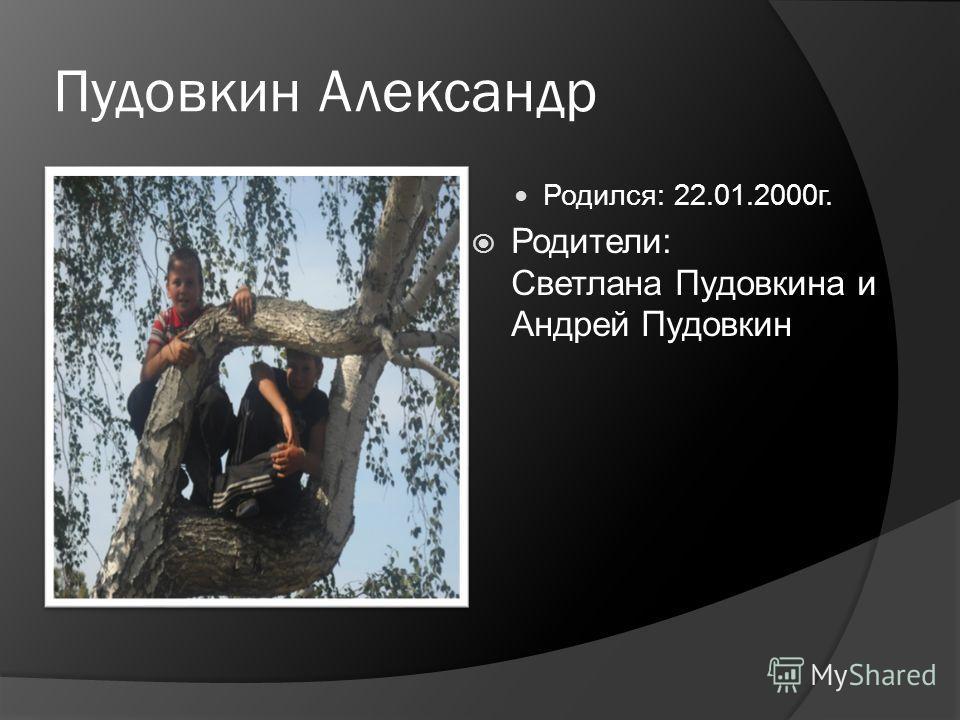 Пудовкин Александр Родился: 22.01.2000г. Родители: Светлана Пудовкина и Андрей Пудовкин