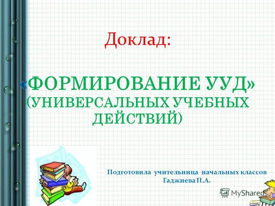 Доклад: «ФОРМИРОВАНИЕ УУД» (УНИВЕРСАЛЬНЫХ УЧЕБНЫХ ДЕЙСТВИЙ) Подготовила учительница начальных классов Гаджиева П.А.