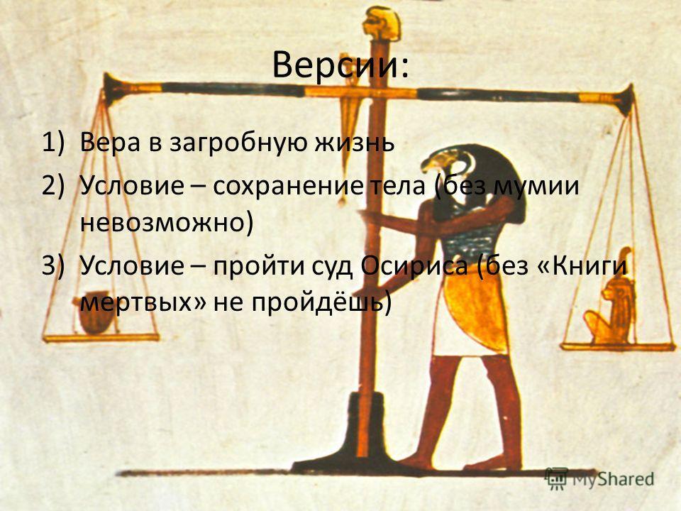 Версии: 1)Вера в загробную жизнь 2)Условие – сохранение тела (без мумии невозможно) 3)Условие – пройти суд Осириса (без «Книги мертвых» не пройдёшь)