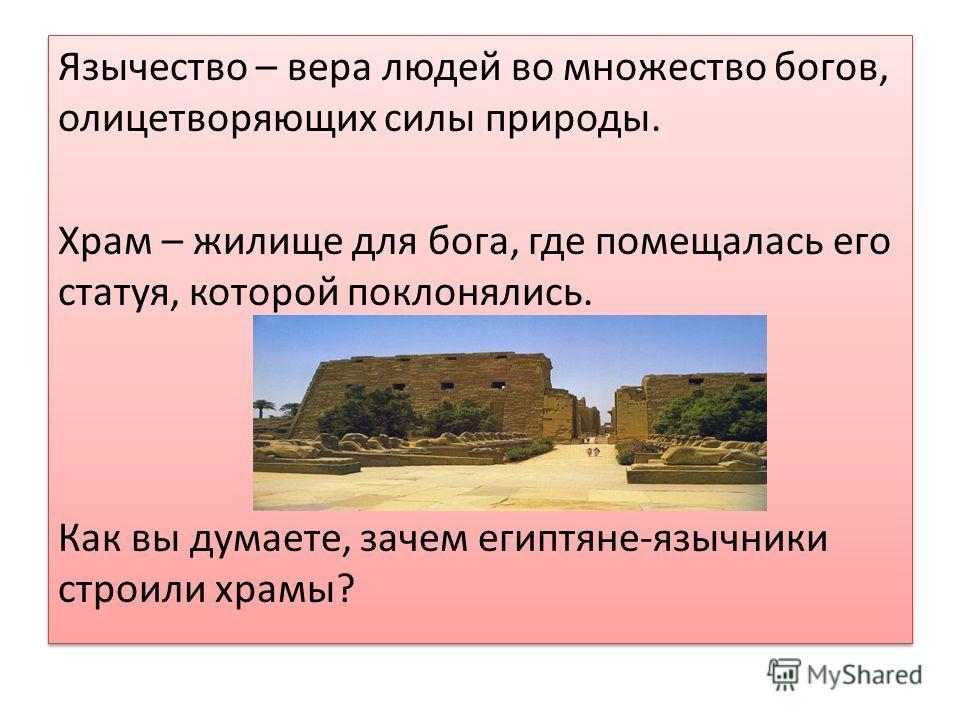 Язычество – вера людей во множество богов, олицетворяющих силы природы. Храм – жилище для бога, где помещалась его статуя, которой поклонялись. Как вы думаете, зачем египтяне-язычники строили храмы? Язычество – вера людей во множество богов, олицетво