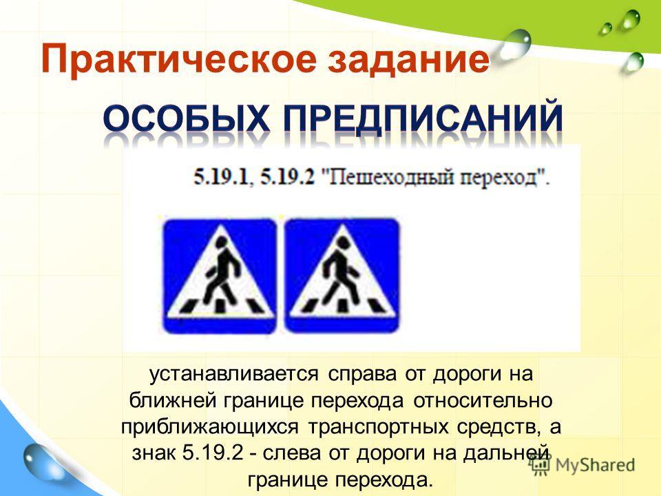 Практическое задание устанавливается справа от дороги на ближней границе перехода относительно приближающихся транспортных средств, а знак 5.19.2 - слева от дороги на дальней границе перехода.