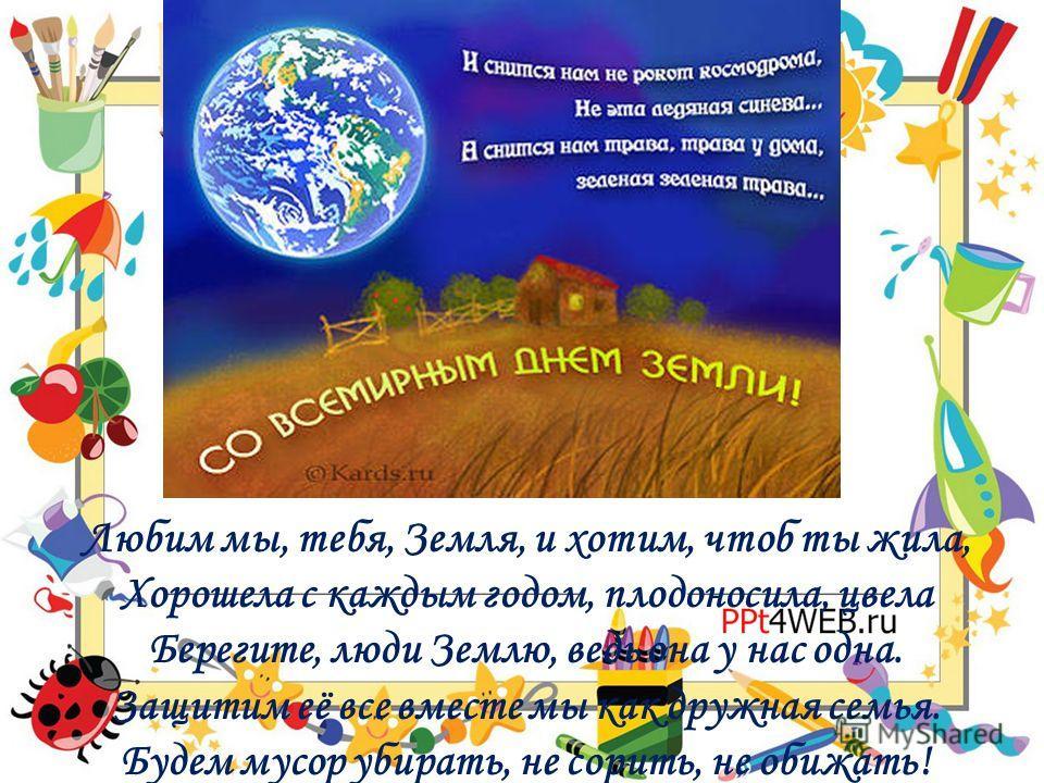 Любим мы, тебя, Земля, и хотим, чтоб ты жила, Хорошела с каждым годом, плодоносила, цвела Берегите, люди Землю, ведь она у нас одна. Защитим её все вместе мы как дружная семья. Будем мусор убирать, не сорить, не обижать!