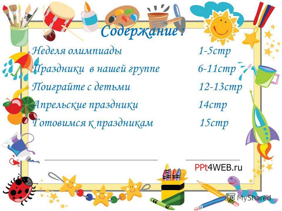 Содержание : Неделя олимпиады 1-5стр Праздники в нашей группе 6-11стр Поиграйте с детьми 12-13стр Апрельские праздники 14стр Готовимся к праздникам 15стр