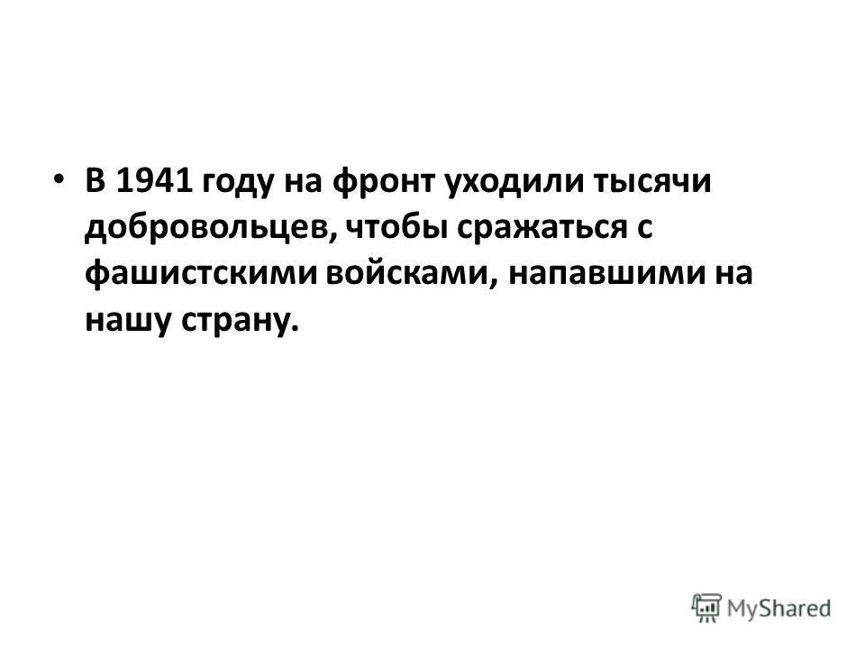 В 1941 году на фронт уходили тысячи добровольцев, чтобы сражаться с фашистскими войсками, напавшими на нашу страну.