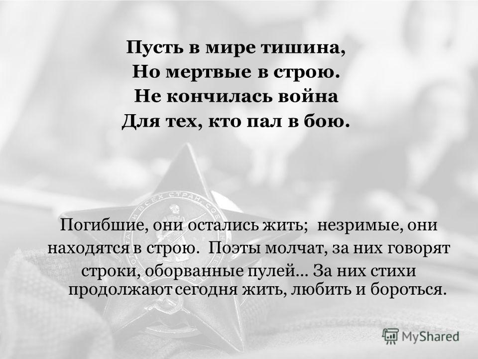 Пусть в мире тишина, Но мертвые в строю. Не кончилась война Для тех, кто пал в бою. Погибшие, они остались жить; незримые, они находятся в строю. Поэты молчат, за них говорят строки, оборванные пулей... За них стихи продолжают сегодня жить, любить и