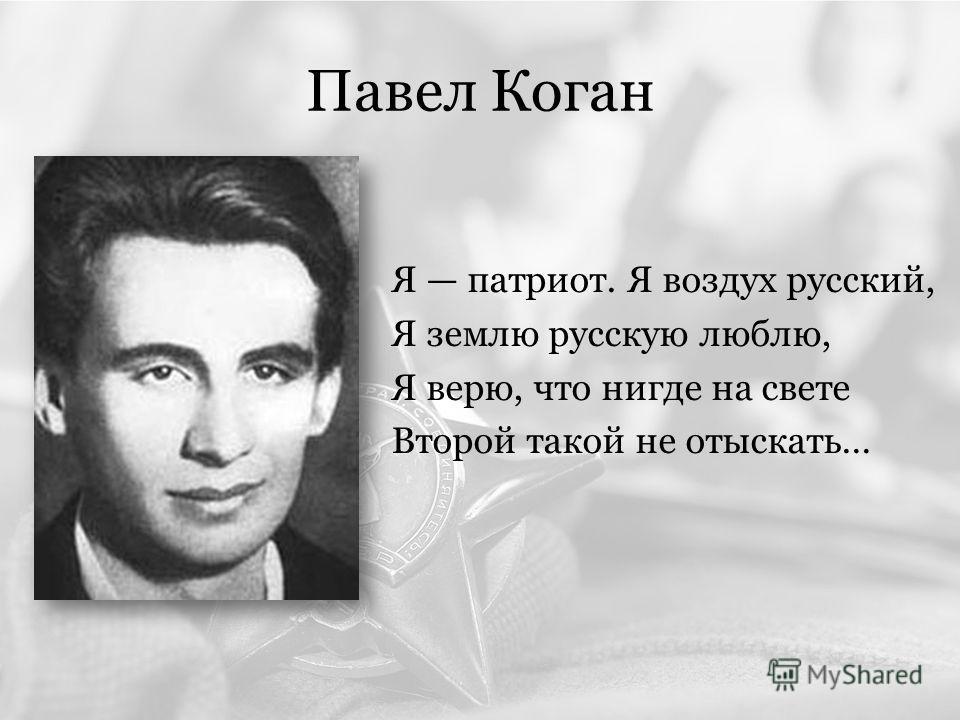 Павел Коган Я патриот. Я воздух русский, Я землю русскую люблю, Я верю, что нигде на свете Второй такой не отыскать…