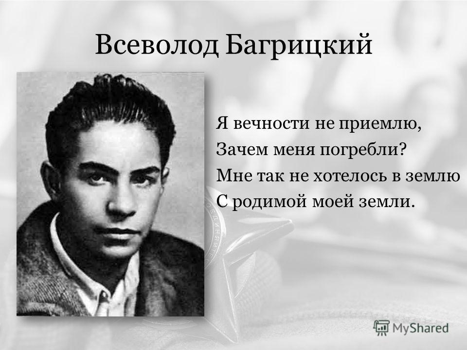 Всеволод Багрицкий Я вечности не приемлю, Зачем меня погребли? Мне так не хотелось в землю С родимой моей земли.