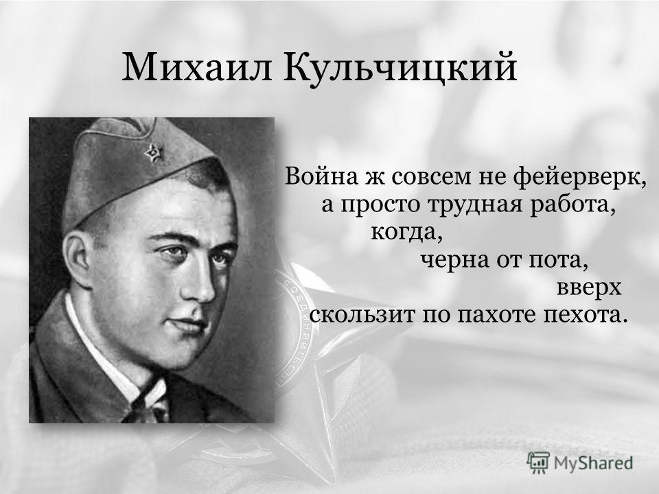 Михаил Кульчицкий Война ж совсем не фейерверк, а просто трудная работа, когда, черна от пота, вверх скользит по пахоте пехота.