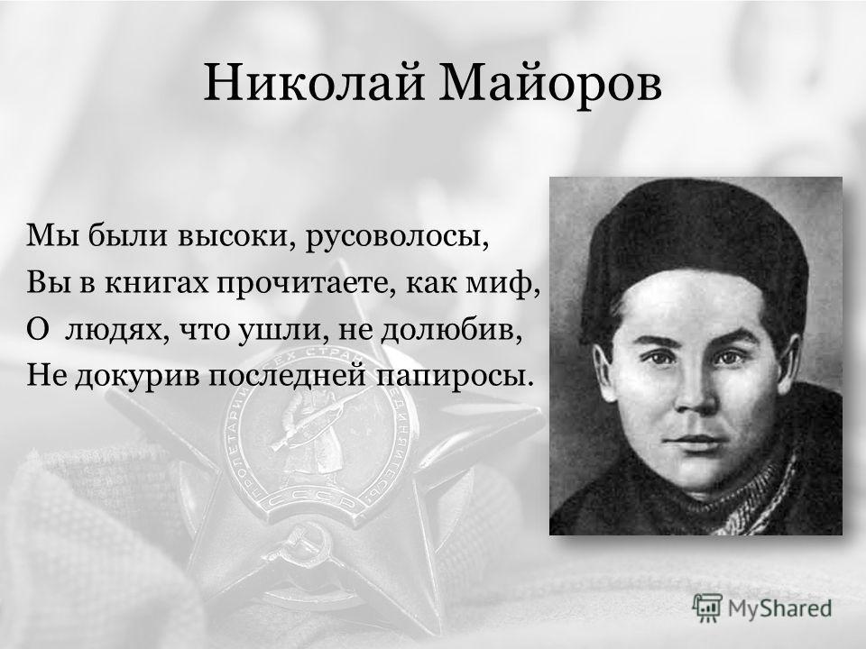 Николай Майоров Мы были высоки, русоволосы, Вы в книгах прочитаете, как миф, О людях, что ушли, не долюбив, Не докурив последней папиросы.