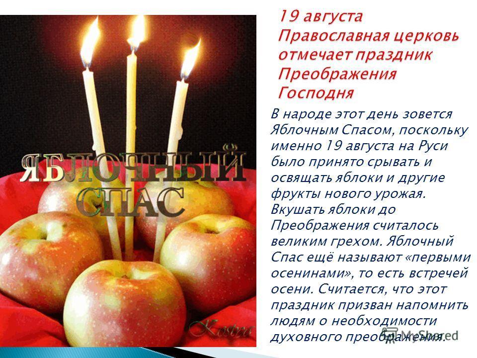 В народе этот день зовется Яблочным Спасом, поскольку именно 19 августа на Руси было принято срывать и освящать яблоки и другие фрукты нового урожая. Вкушать яблоки до Преображения считалось великим грехом. Яблочный Спас ещё называют «первыми осенина