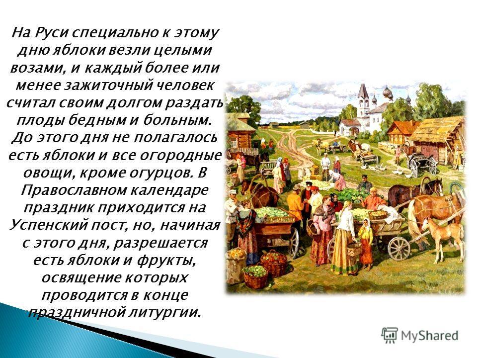 На Руси специально к этому дню яблоки везли целыми возами, и каждый более или менее зажиточный человек считал своим долгом раздать плоды бедным и больным. До этого дня не полагалось есть яблоки и все огородные овощи, кроме огурцов. В Православном кал