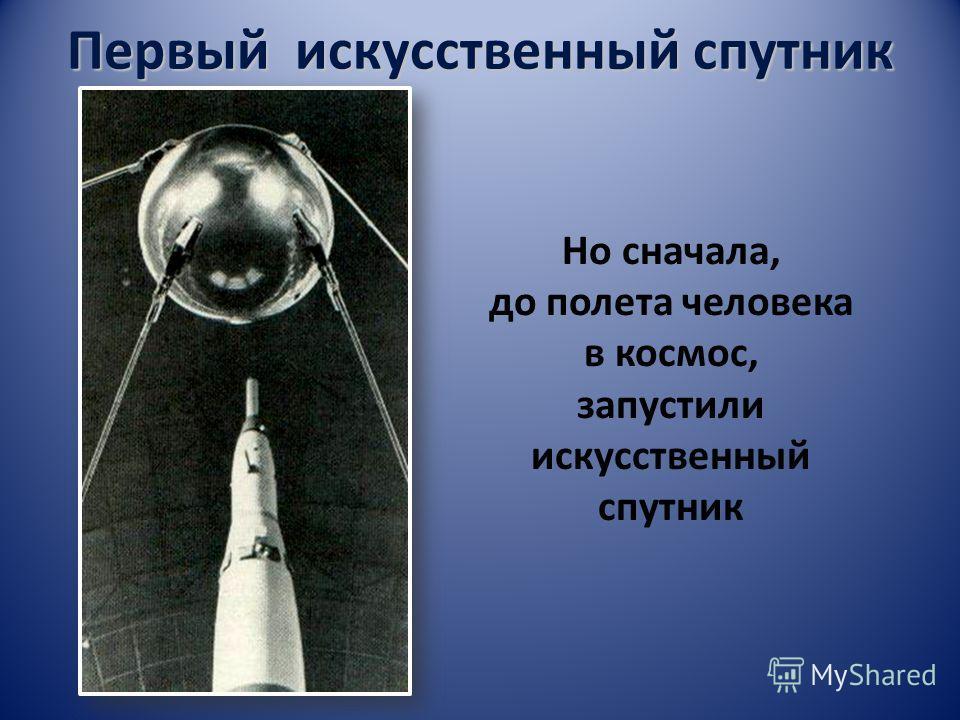Первый искусственный спутник Но сначала, до полета человека в космос, запустили искусственный спутник