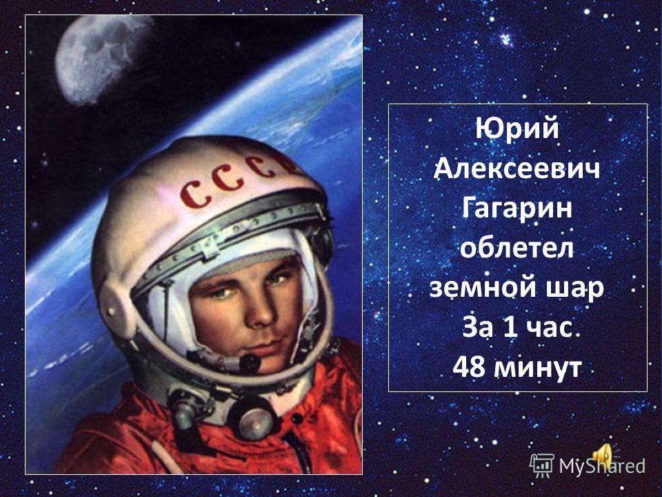 Юрий Алексеевич Гагарин облетел земной шар За 1 час 48 минут