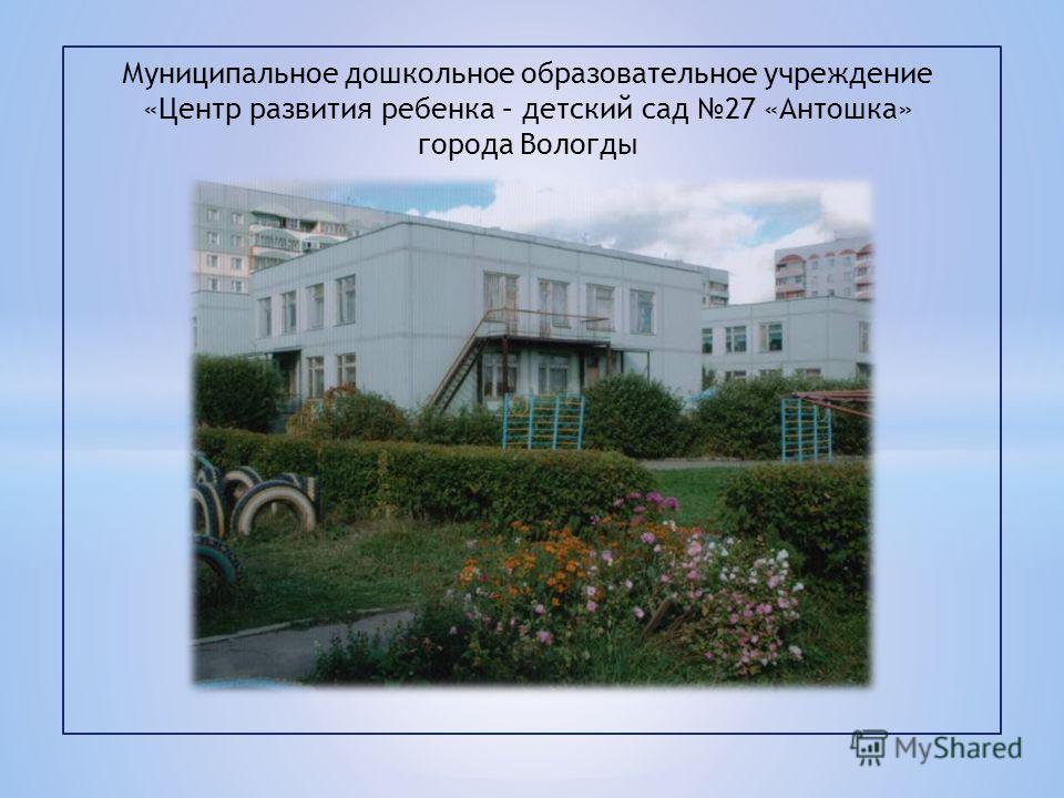 Муниципальное дошкольное образовательное учреждение «Центр развития ребенка – детский сад 27 «Антошка» города Вологды