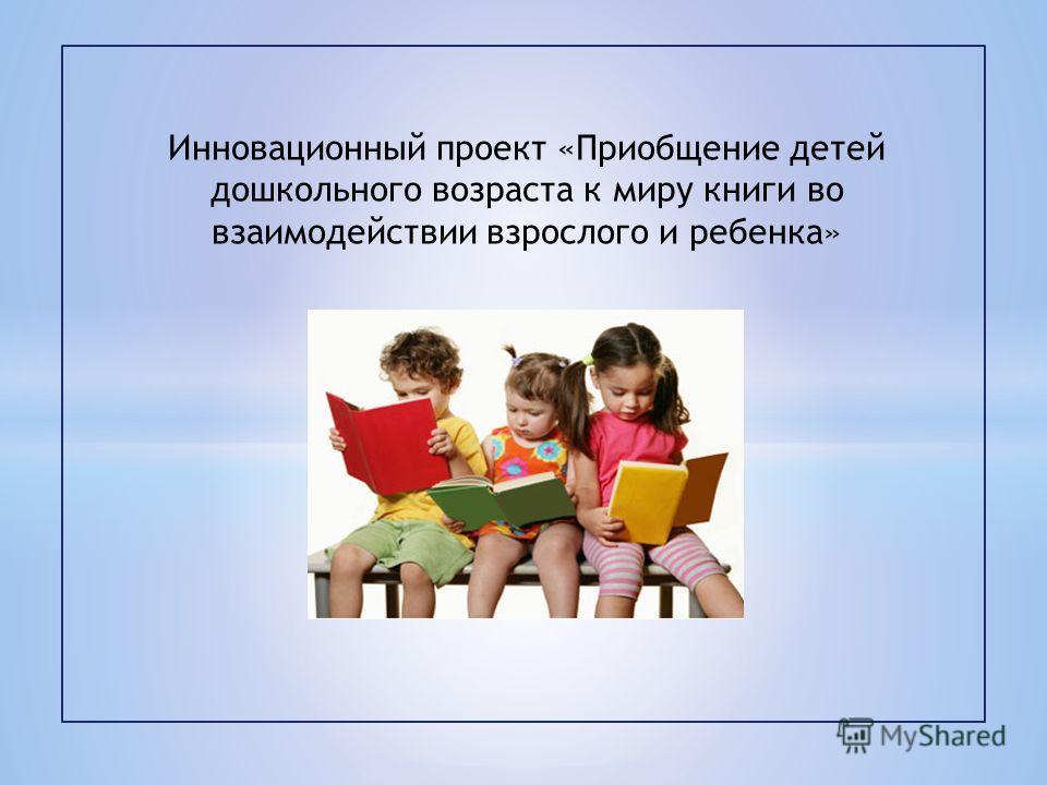 Инновационный проект «Приобщение детей дошкольного возраста к миру книги во взаимодействии взрослого и ребенка»