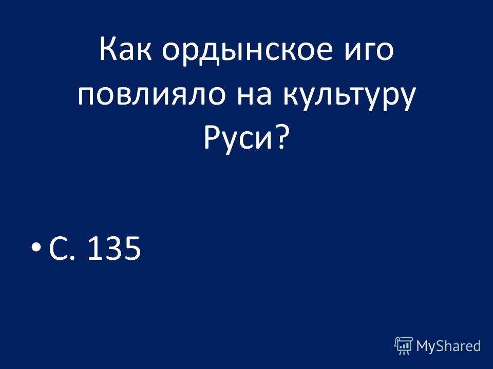 Как ордынское иго повлияло на культуру Руси? С. 135