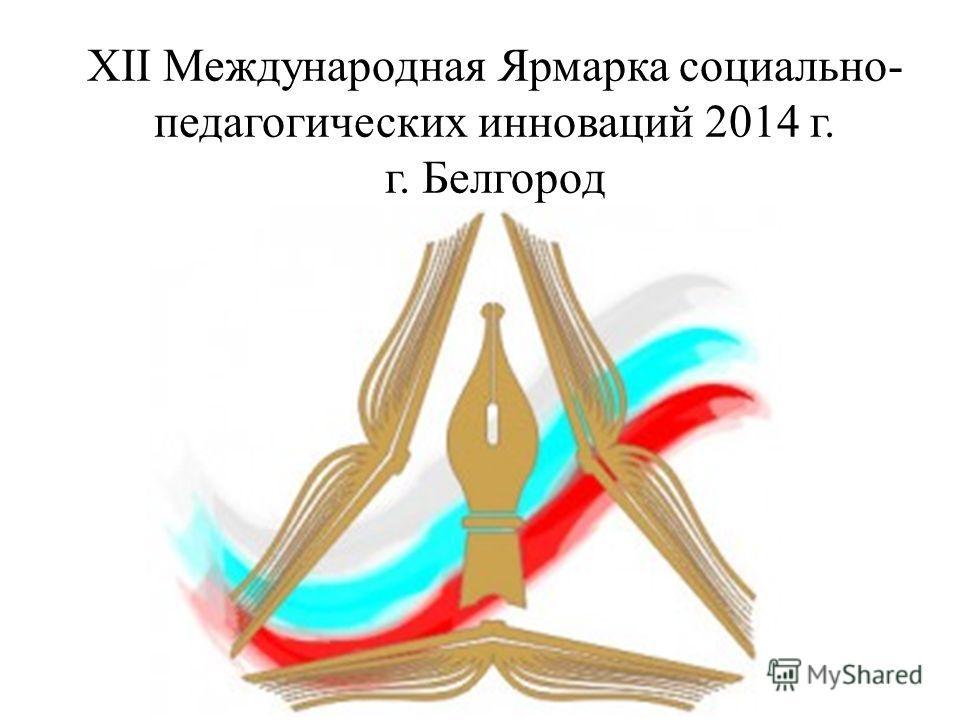 XII Международная Ярмарка социально- педагогических инноваций 2014 г. г. Белгород