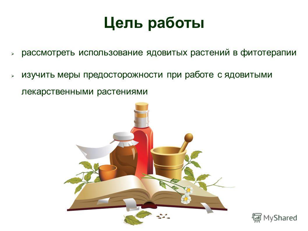 Цель работы рассмотреть использование ядовитых растений в фитотерапии изучить меры предосторожности при работе с ядовитыми лекарственными растениями