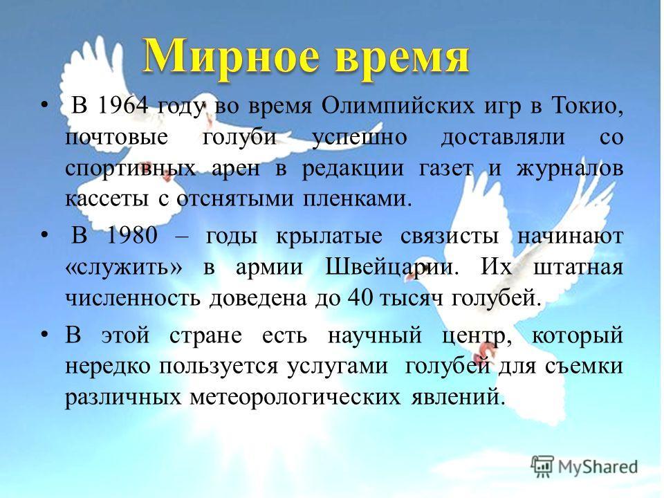 В 1964 году во время Олимпийских игр в Токио, почтовые голуби успешно доставляли со спортивных арен в редакции газет и журналов кассеты с отснятыми пленками. В 1980 – годы крылатые связисты начинают «служить» в армии Швейцарии. Их штатная численность