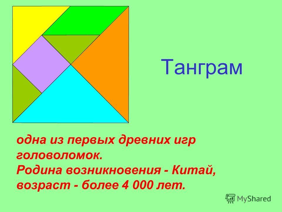 Танграм одна из первых древних игр головоломок. Родина возникновения - Китай, возраст - более 4 000 лет.