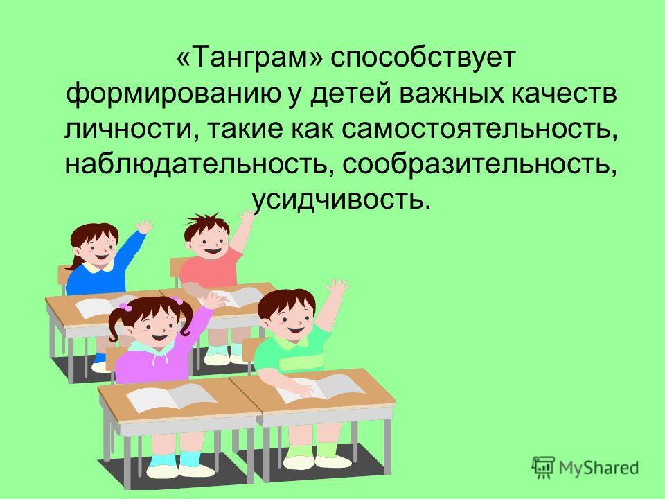 «Танграм» способствует формированию у детей важных качеств личности, такие как самостоятельность, наблюдательность, сообразительность, усидчивость.