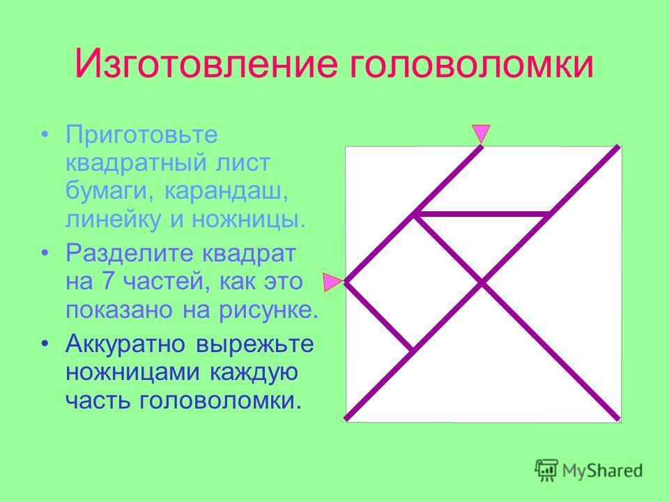 Изготовление головоломки Приготовьте квадратный лист бумаги, карандаш, линейку и ножницы. Разделите квадрат на 7 частей, как это показано на рисунке. Аккуратно вырежьте ножницами каждую часть головоломки.