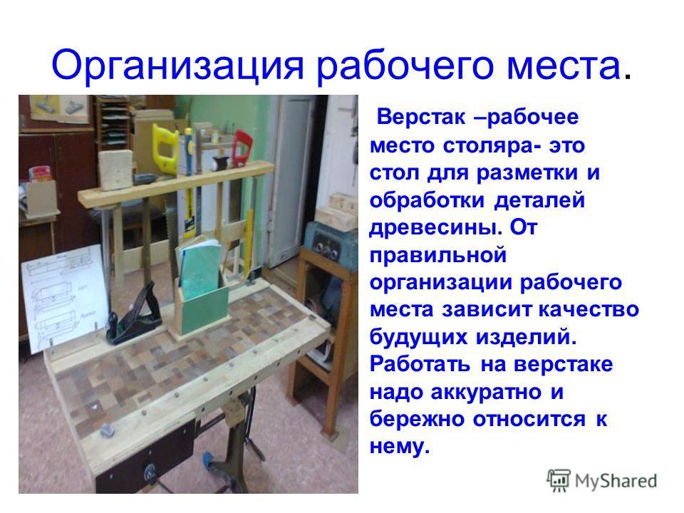 Организация рабочего места. Верстак –рабочее место столяра- это стол для разметки и обработки деталей древесины. От правильной организации рабочего места зависит качество будущих изделий. Работать на верстаке надо аккуратно и бережно относится к нему