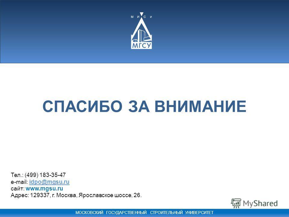 МОСКОВСКИЙ ГОСУДАРСТВЕННЫЙ СТРОИТЕЛЬНЫЙ УНИВЕРСИТЕТ СПАСИБО ЗА ВНИМАНИЕ Тел.: (499) 183-35-47 e-mail: idpo@mgsu.ru сайт: www.mgsu.ru Адрес: 129337, г. Москва, Ярославское шоссе, 26.