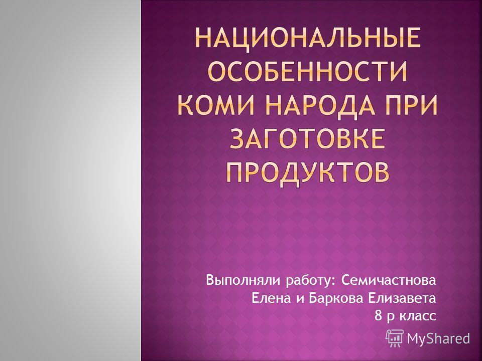 Выполняли работу: Семичастнова Елена и Баркова Елизавета 8 р класс