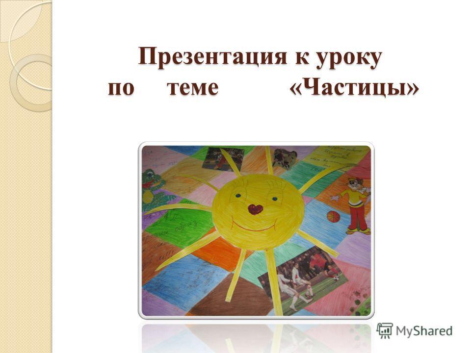Презентация к уроку по теме «Частицы»
