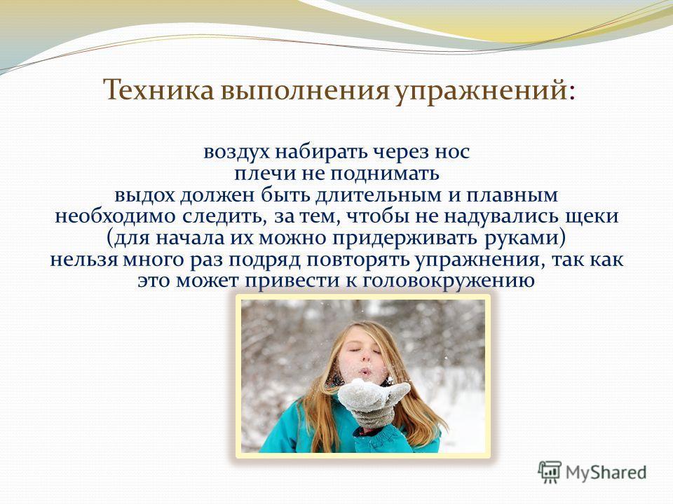 Техника выполнения упражнений: воздух набирать через нос плечи не поднимать выдох должен быть длительным и плавным необходимо следить, за тем, чтобы не надувались щеки (для начала их можно придерживать руками) нельзя много раз подряд повторять упражн