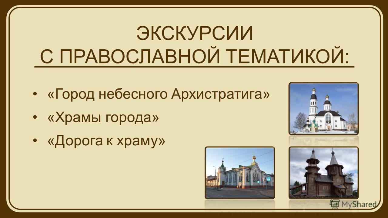ЭКСКУРСИИ С ПРАВОСЛАВНОЙ ТЕМАТИКОЙ: «Город небесного Архистратига» «Храмы города» «Дорога к храму»