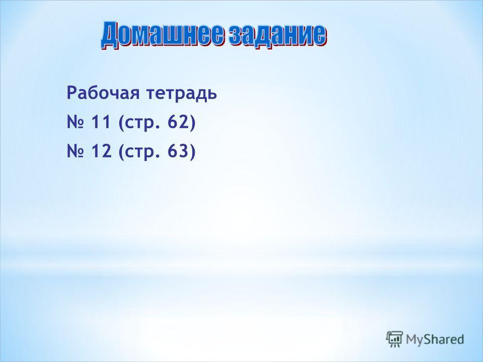 Рабочая тетрадь 11 (стр. 62) 12 (стр. 63)
