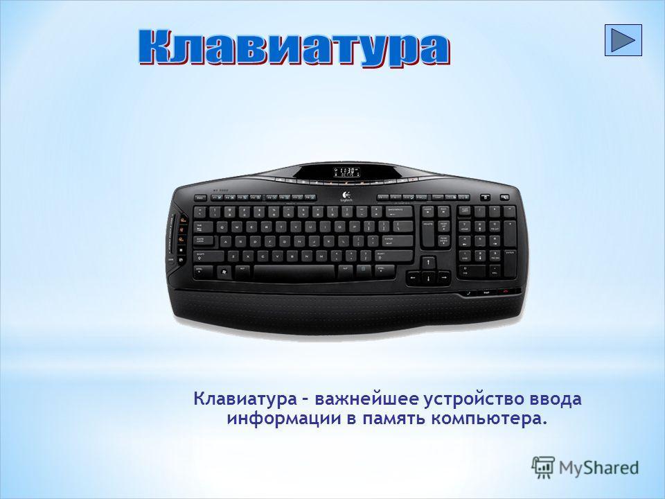 Клавиатура – важнейшее устройство ввода информации в память компьютера.