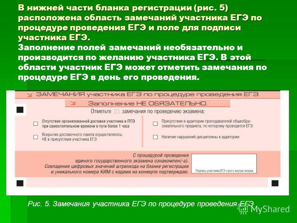 В нижней части бланка регистрации (рис. 5) расположена область замечаний участника ЕГЭ по процедуре проведения ЕГЭ и поле для подписи участника ЕГЭ. В нижней части бланка регистрации (рис. 5) расположена область замечаний участника ЕГЭ по процедуре п