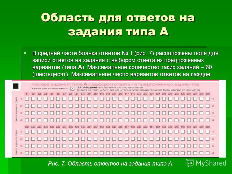 Область для ответов на задания типа А В средней части бланка ответов 1 (рис. 7) расположены поля для записи ответов на задания с выбором ответа из предложенных вариантов (типа А). Максимальное количество таких заданий – 60 (шестьдесят). Максимальное