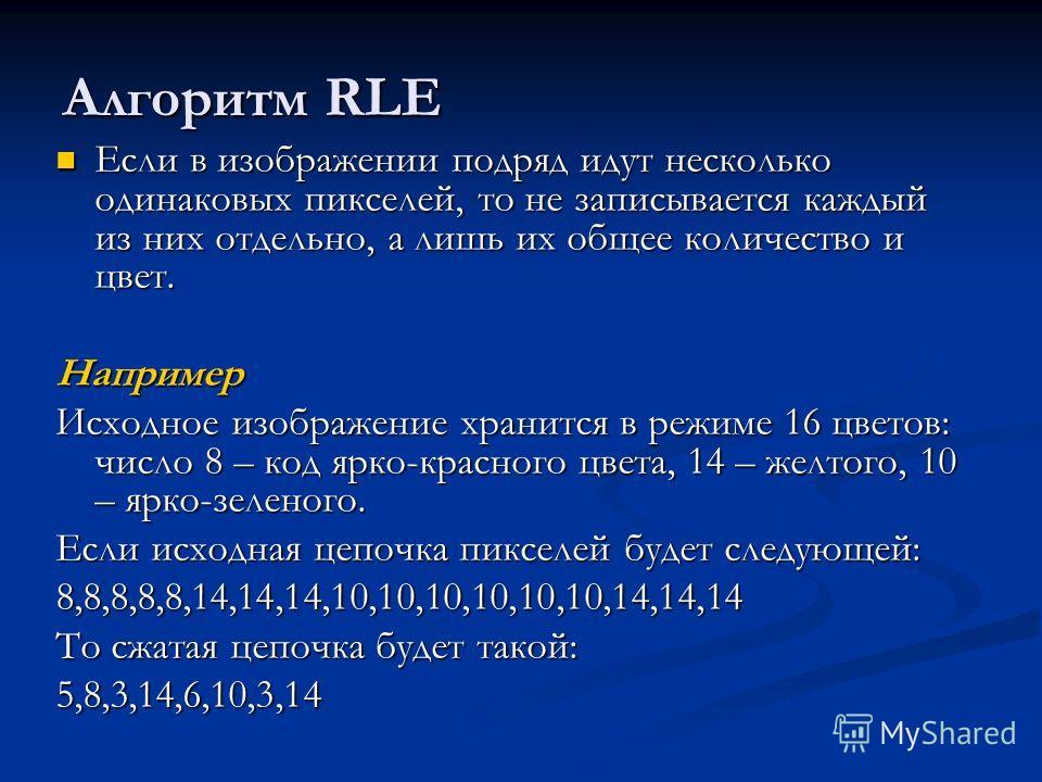 Алгоритм RLE Если в изображении подряд идут несколько одинаковых пикселей, то не записывается каждый из них отдельно, а лишь их общее количество и цвет. Если в изображении подряд идут несколько одинаковых пикселей, то не записывается каждый из них от
