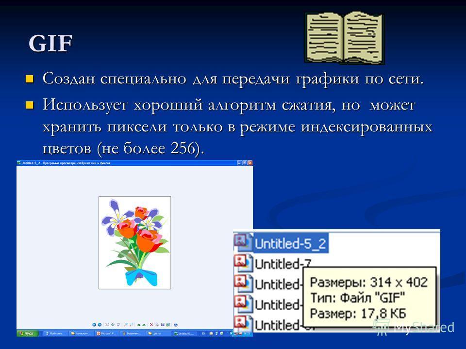 GIF Создан специально для передачи графики по сети. Создан специально для передачи графики по сети. Использует хороший алгоритм сжатия, но может хранить пиксели только в режиме индексированных цветов (не более 256). Использует хороший алгоритм сжатия