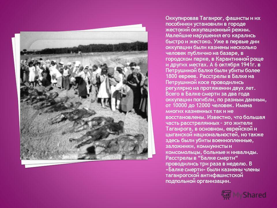 Оккупировав Таганрог, фашисты и их пособники установили в городе жестокий оккупационный режим. Малейшие нарушения его карались быстро и жестоко. Уже в первые дни оккупации были казнены несколько человек публично на базаре, в городском парке, в Карант