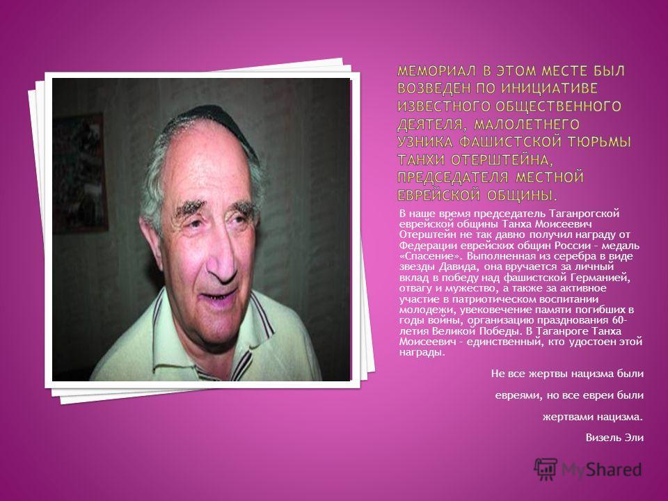 В наше время председатель Таганрогской еврейской общины Танха Моисеевич Отерштейн не так давно получил награду от Федерации еврейских общин России – медаль «Спасение». Выполненная из серебра в виде звезды Давида, она вручается за личный вклад в побед